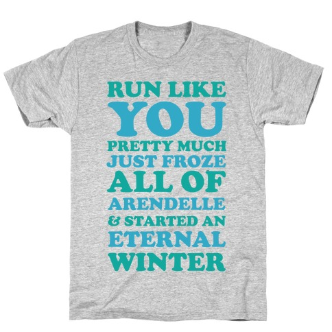 Run Like You Pretty Much Just Froze All of Arendelle T-Shirt