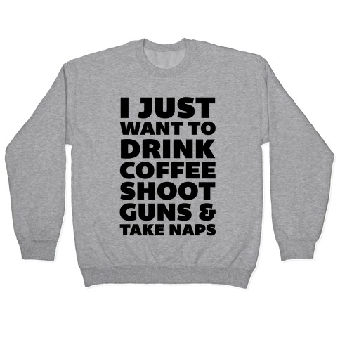 I Just Want To Drink Coffee Shoot Guns & Take Naps Pullover