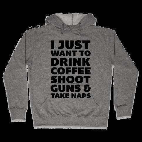 I Just Want To Drink Coffee Shoot Guns & Take Naps Hooded Sweatshirt