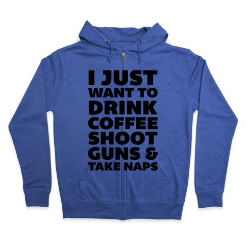 I Just Want To Drink Coffee Shoot Guns & Take Naps Zip Hoodie