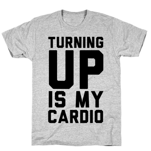 Turning Up Is My Cardio T-Shirt