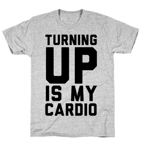 Turning Up Is My Cardio Mens T-Shirt
