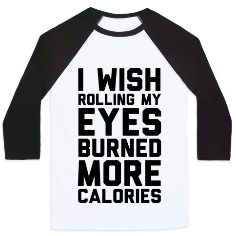 I Wish Rolling My Eyes Burned More Calories Baseball Tee