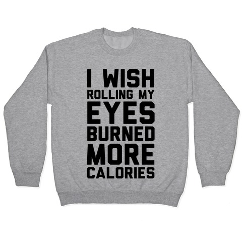 I Wish Rolling My Eyes Burned More Calories Pullover