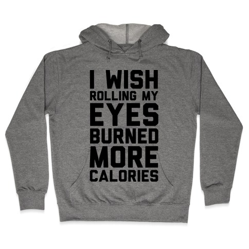 I Wish Rolling My Eyes Burned More Calories Hooded Sweatshirt