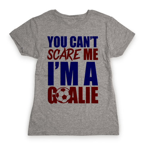 You Can't Scare Me I'm A Goalie Womens T-Shirt