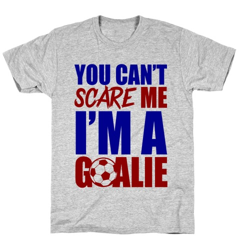 You Can't Scare Me I'm A Goalie T-Shirt