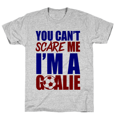 You Can't Scare Me I'm A Goalie