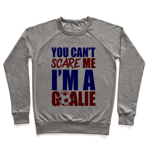 You Can't Scare Me I'm A Goalie Pullover
