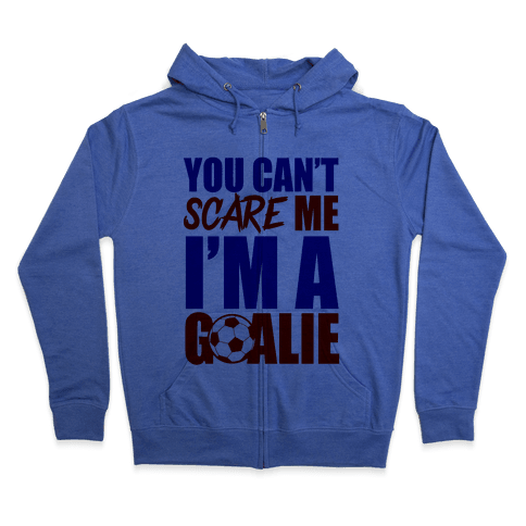 You Can't Scare Me I'm A Goalie Zip Hoodie