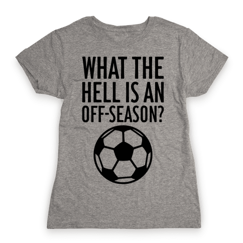 What The Hell Is An Off-Season? Womens T-Shirt