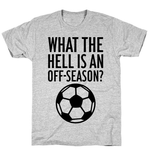 What The Hell Is An Off-Season? T-Shirt