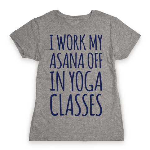 I Work My Asana Off In Yoga Classes Womens T-Shirt