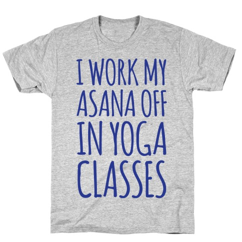 I Work My Asana Off In Yoga Classes T-Shirt