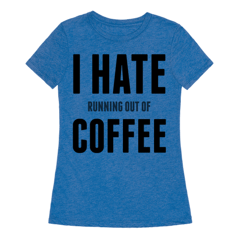 I hate running out of coffee t shirts tank tops for How to get coffee out of shirt