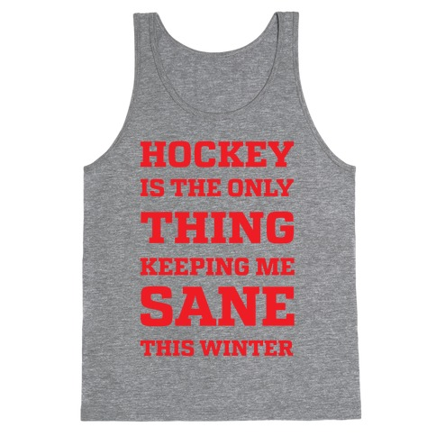 Hockey Is The Only Thing Keeping Me Sane This Winter Tank Top