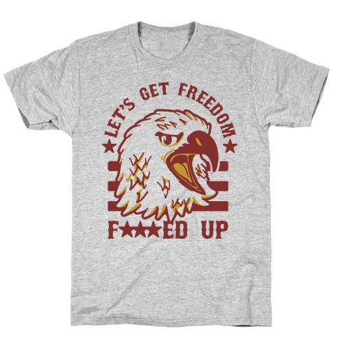 Let's Get Freedom F***ed Up! T-Shirt