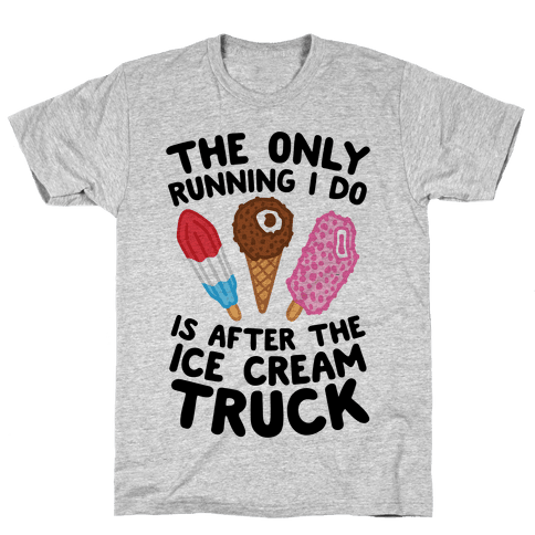 The Only Running I Do Is After The Ice Cream Truck Mens/Unisex T-Shirt
