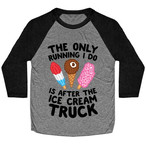 The Only Running I Do Is After The Ice Cream Truck Baseball Tee