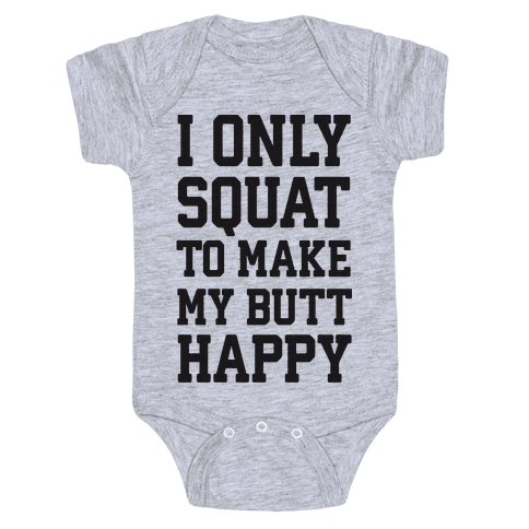 I Only Squat To Make My Butt Happy  Baby Onesy