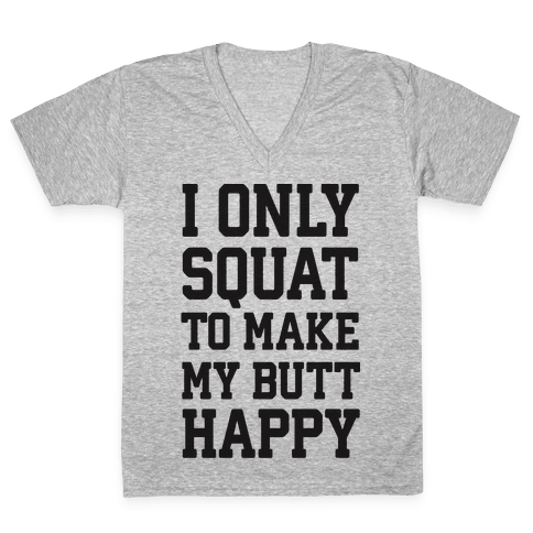 I Only Squat To Make My Butt Happy  V-Neck Tee Shirt
