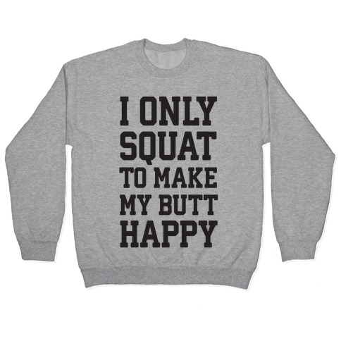 I Only Squat To Make My Butt Happy Pullover