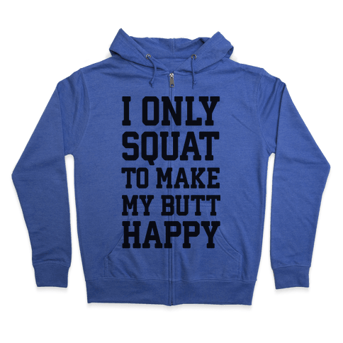 I Only Squat To Make My Butt Happy  Zip Hoodie