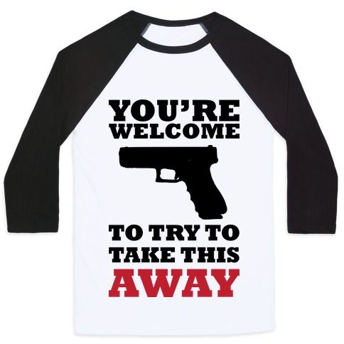 You're Welcome to Try to Take My Gun (Political) Baseball Tee