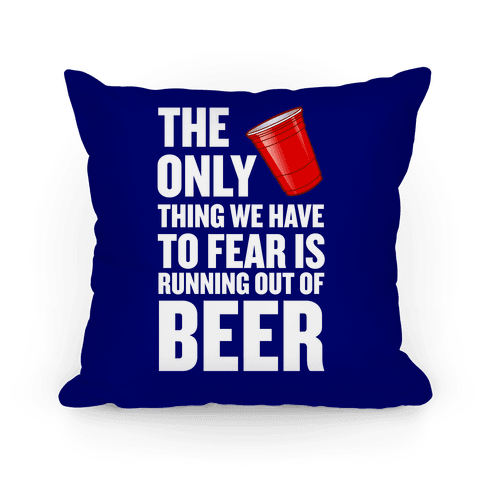 The Only Thing We Have To Fear Is Running Out Of Beer Pillow