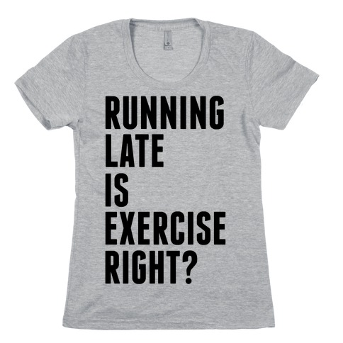 Running Late Is Exercise Right? Womens T-Shirt
