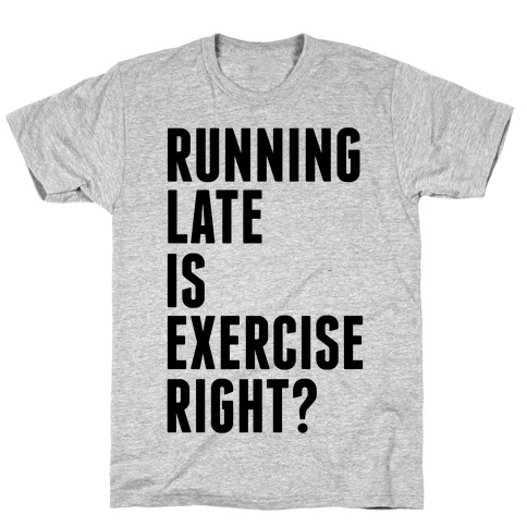 Running Late Is Exercise Right? T-Shirt