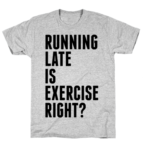 Running Late Is Exercise Right? Mens T-Shirt