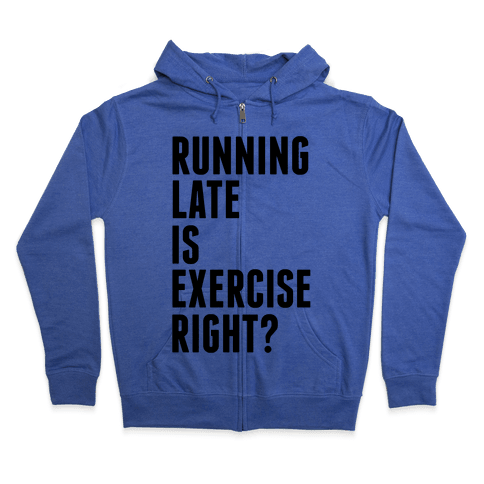Running Late Is Exercise Right? Zip Hoodie