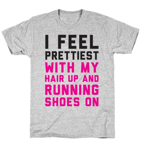 I Feel Prettiest With My Hair Up And My Running Shoes On T-Shirt