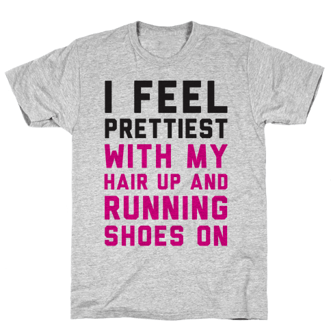 I Feel Prettiest With My Hair Up And My Running Shoes On Mens T-Shirt