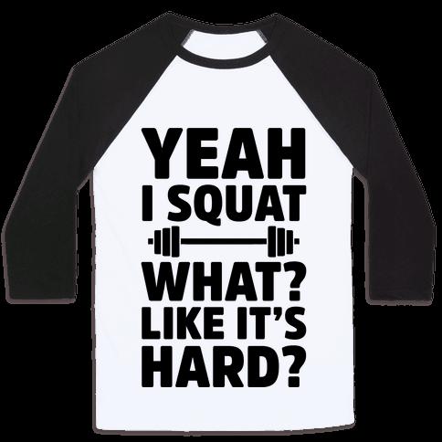 Yeah I Squat What? Like It's Hard? Baseball Tee
