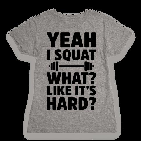 Yeah I Squat What? Like It's Hard? Womens T-Shirt