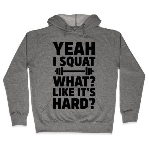 Yeah I Squat What? Like It's Hard? Hooded Sweatshirt