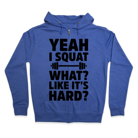 Yeah I Squat What? Like It's Hard? Zip Hoodie