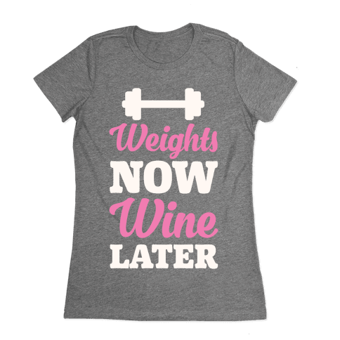 Weights Now Wine Later Womens T-Shirt