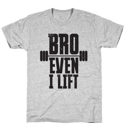 Bro Even I Lift T-Shirt