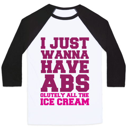I Just Wanna Have Abs...olutely All The Ice Cream Baseball Tee