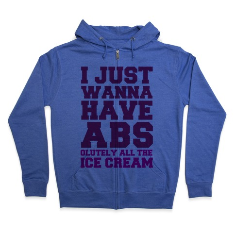 I Just Wanna Have Abs...olutely All The Ice Cream Zip Hoodie