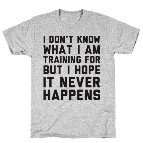 I Don't Know What I'm Training For Mens T-Shirt