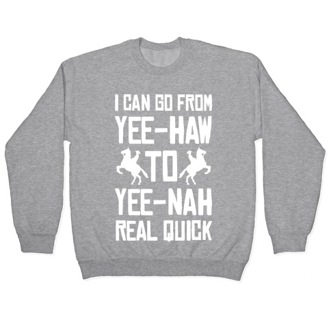 I Can Go From Yee-Haw To Yee-Nah Real Quick Pullover