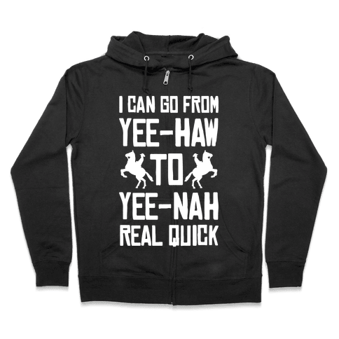 I Can Go From Yee-Haw To Yee-Nah Real Quick Zip Hoodie