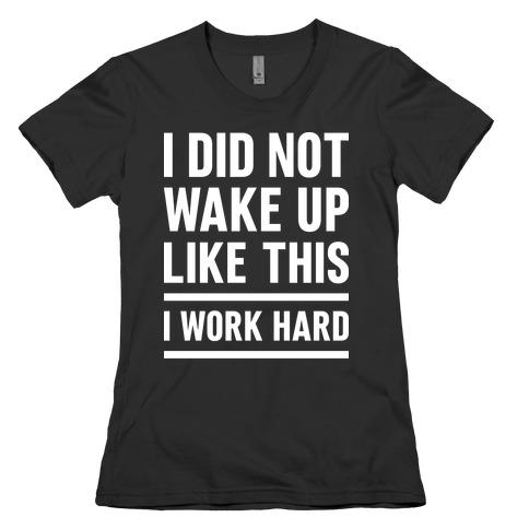 I Did Not Wake Up Like This I Work Hard Womens T-Shirt