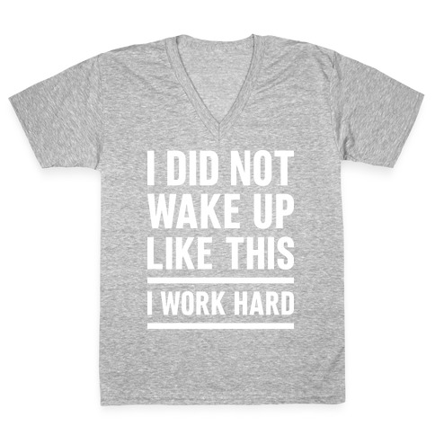I Did Not Wake Up Like This I Work Hard V-Neck Tee Shirt