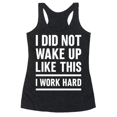 I Did Not Wake Up Like This I Work Hard Racerback Tank Top