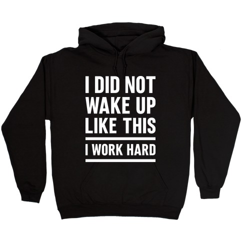 I Did Not Wake Up Like This I Work Hard Hooded Sweatshirt